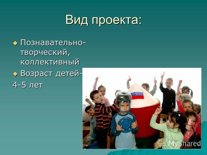 Вид проекта: Познавательно- творческий, коллективный Познавательно- творческий, коллективный Возраст детей- Возраст детей- 4-5 лет