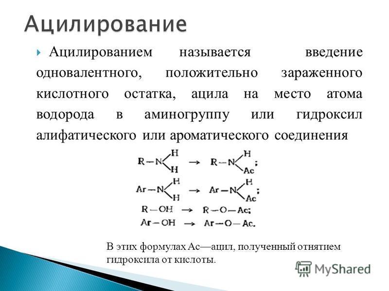 Ацилированием называется введение одновалентного, положительно зараженного кислотного остатка, ацила на место атома водорода в аминогруппу или гидроксил алифатического или ароматического соединения В этих формулах Асацил, полученный отнятием гидрокси