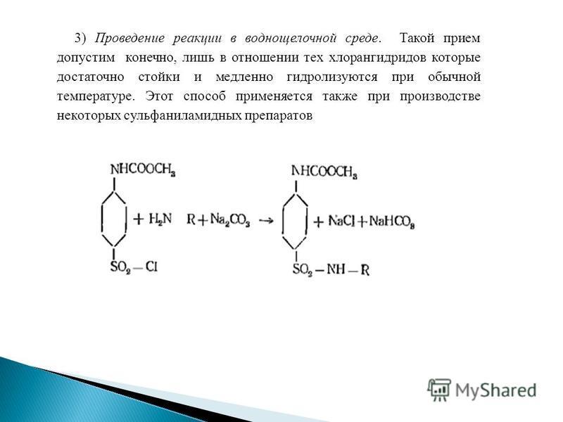 3) Проведение реакции вводно щелочной среде. Такой прием допустим конечно, лишь в отношении тех хлорангидридов которые достаточно стойки и медленно гидролизуются при обычной температуре. Этот способ применяется также при производстве некоторых сульфа