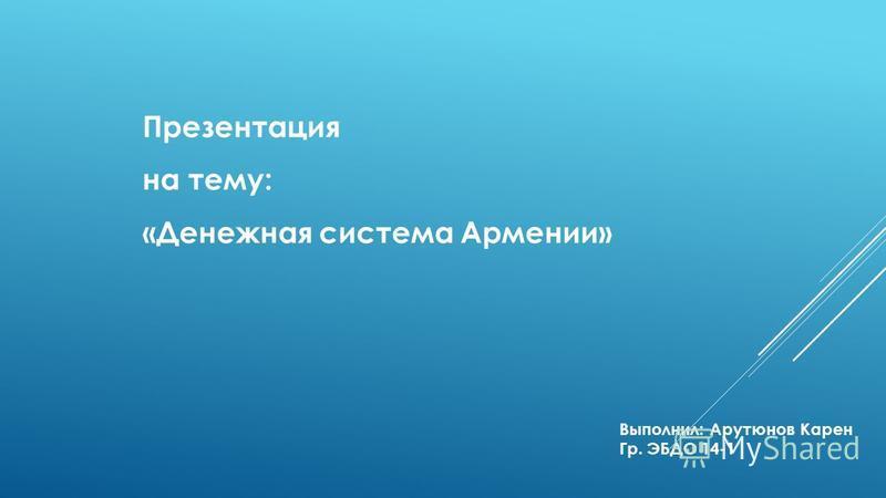 Презентация на тему: «Денежная система Армении» Выполнил: Арутюнов Карен Гр. ЭБДО 14-1