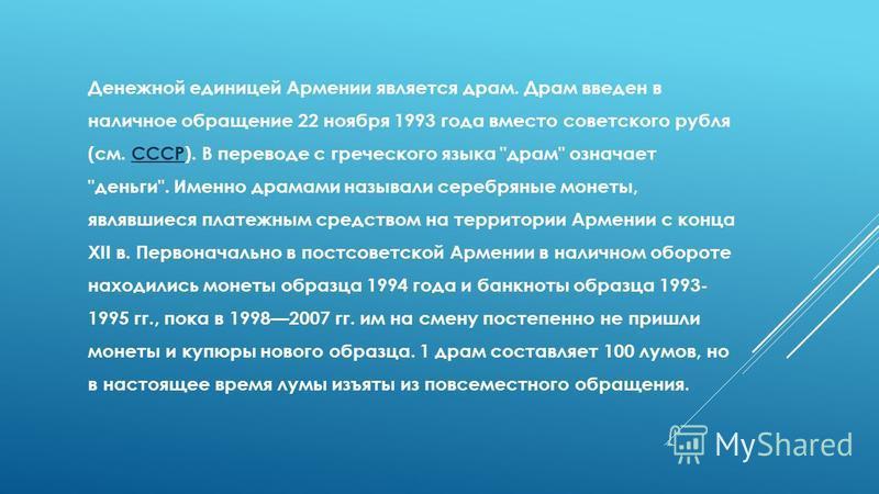 Денежной единицей Армении является драм. Драм введен в наличное обращение 22 ноября 1993 года вместо советского рубля (см. СССР). В переводе с греческого языка