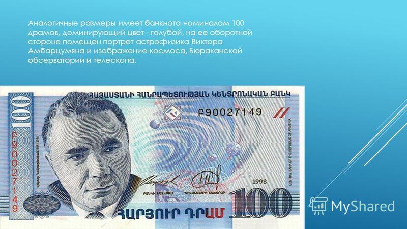 Аналогичные размеры имеет банкнота номиналом 100 драмов, доминирующий цвет - голубой, на ее оборотной стороне помещен портрет астрофизика Виктора Амбарцумяна и изображение космоса, Бюраканской обсерватории и телескопа.