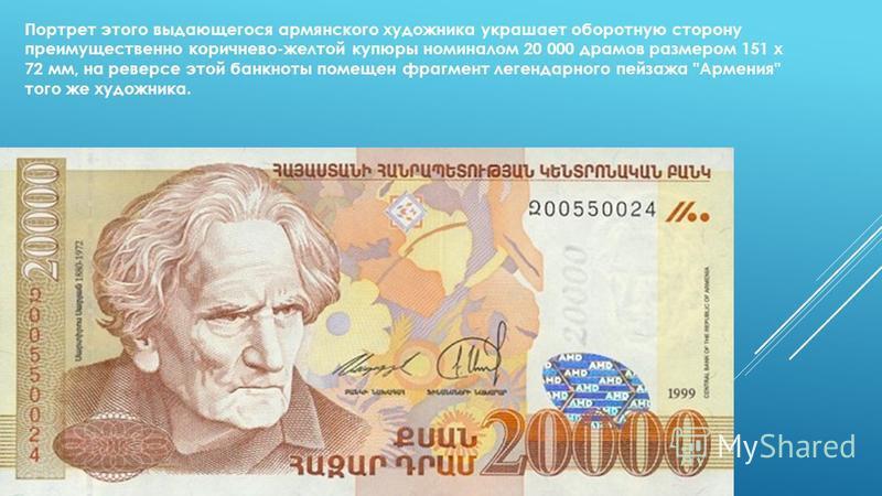 Портрет этого выдающегося армянского художника украшает оборотную сторону преимущественно коричнево-желтой купюры номиналом 20 000 драмов размером 151 х 72 мм, на реверсе этой банкноты помещен фрагмент легендарного пейзажа