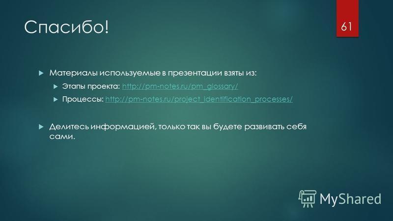 Спасибо! Материалы используемые в презентации взяты из: Этапы проекта: http://pm-notes.ru/pm_glossary/http://pm-notes.ru/pm_glossary/ Процессы: http://pm-notes.ru/project_identification_processes/http://pm-notes.ru/project_identification_processes/ Д