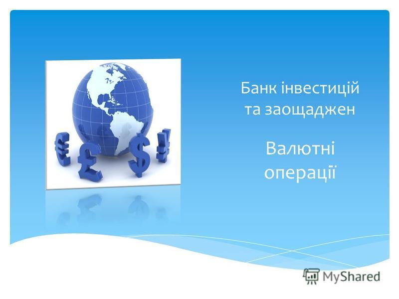 Банк інвестицій та заощаджен Валютні операції