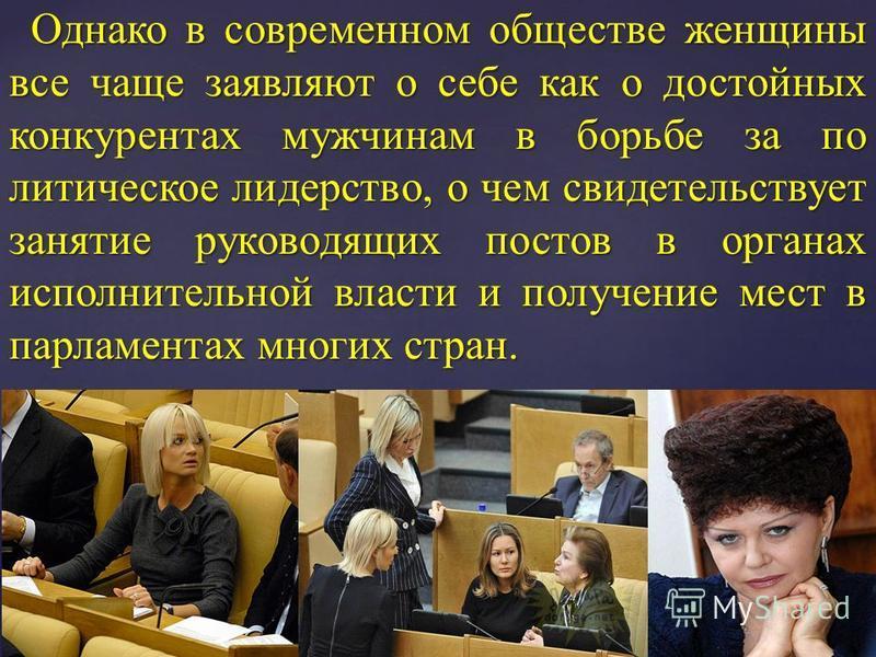 Однако в современном обществе женщины все чаще заявляют о себе как о достойных конкурентах мужчинам в борьбе за по литическое лидерство, о чем свидетельствует занятие руководящих постов в органах исполнительной власти и получение мест в парламентах м