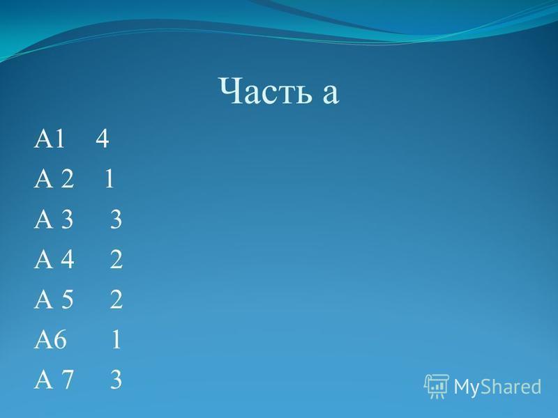 Часть а А1 4 А 2 1 А 3 3 А 4 2 А 5 2 А6 1 А 7 3