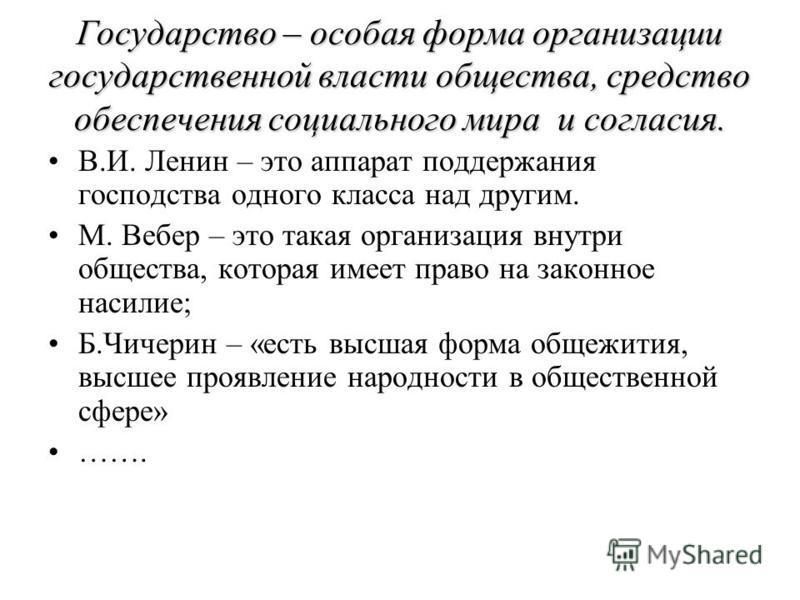 Государство – особая форма организации государственной власти общества, средство обеспечения социального мира и согласия. В.И. Ленин – это аппарат поддержания господства одного класса над другим. М. Вебер – это такая организация внутри общества, кото