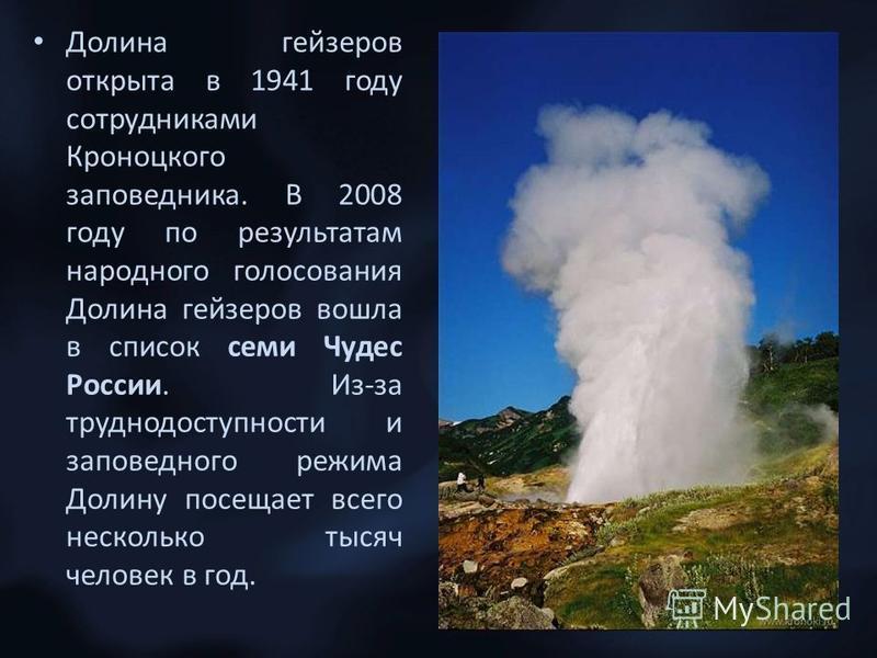 Долина гейзеров открыта в 1941 году сотрудниками Кроноцкого заповедника. В 2008 году по результатам народного голосования Долина гейзеров вошла в список семи Чудес России. Из-за труднодоступности и заповедного режима Долину посещает всего несколько т