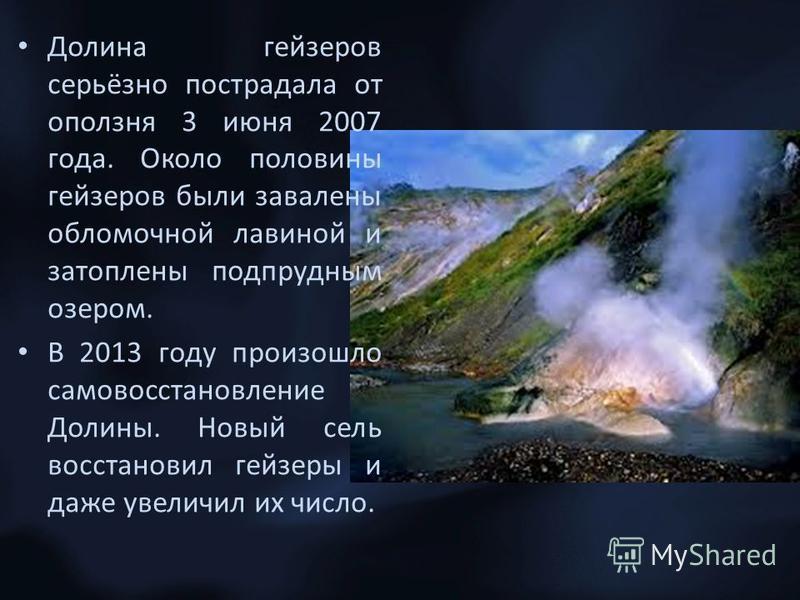 Долина гейзеров серьёзно пострадала от оползня 3 июня 2007 года. Около половины гейзеров были завалены обломочной лавиной и затоплены подпрудным озером. В 2013 году произошло самовосстановление Долины. Новый сель восстановил гейзеры и даже увеличил и