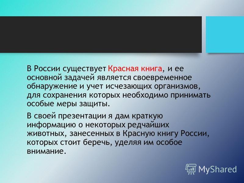 В России существует Красная книга, и ее основной задачей является своевременное обнаружение и учет исчезающих организмов, для сохранения которых необходимо принимать особые меры защиты. В своей презентации я дам краткую информацию о некоторых редчайш