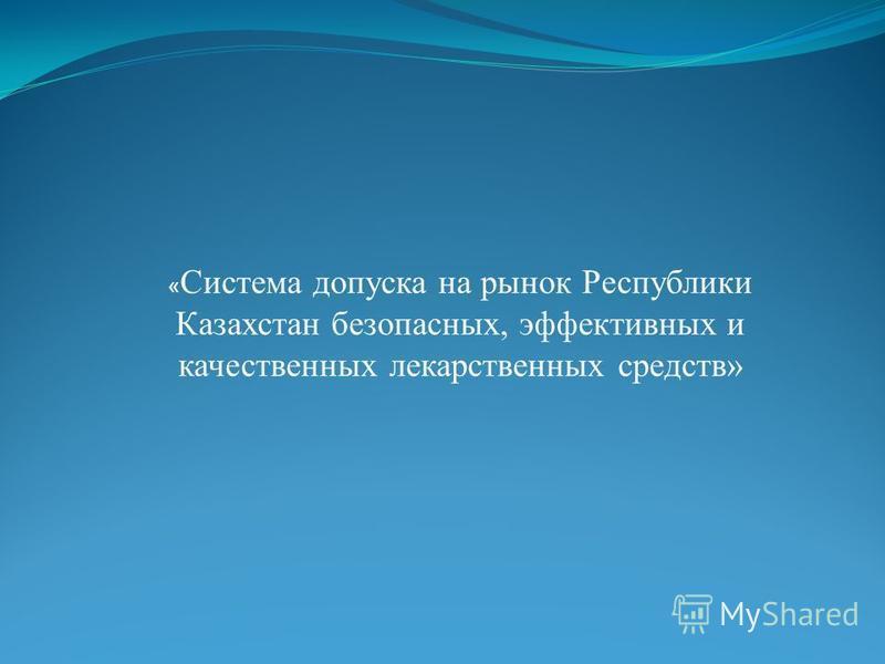 « Система допуска на рынок Республики Казахстан безопасных, эффективных и качественных лекарственных средств»
