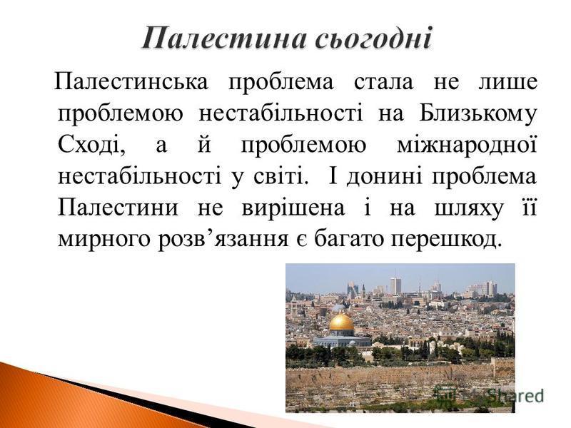 Палестинська проблема стала не лише проблемою нестабільності на Близькому Сході, а й проблемою міжнародної нестабільності у світі. І донині проблема Палестини не вирішена і на шляху її мирного розвязання є багато перешкод.