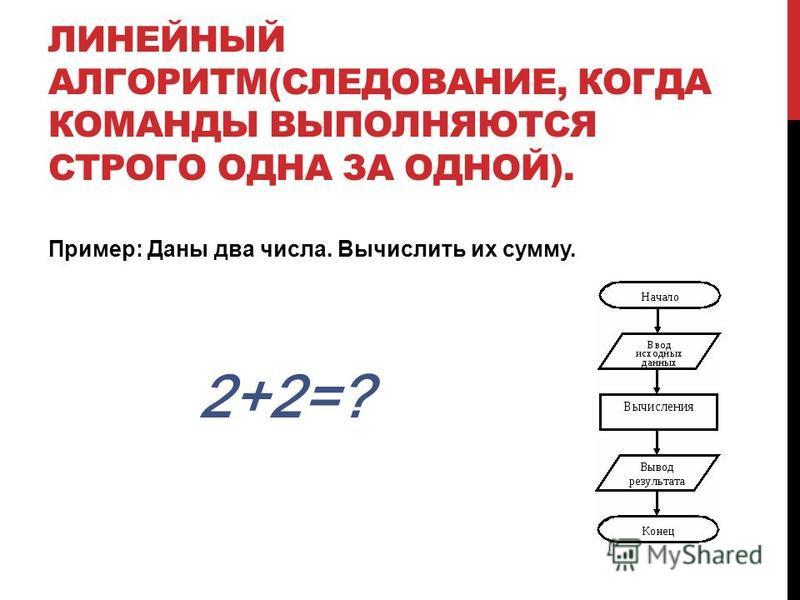 ЛИНЕЙНЫЙ АЛГОРИТМ(СЛЕДОВАНИЕ, КОГДА КОМАНДЫ ВЫПОЛНЯЮТСЯ СТРОГО ОДНА ЗА ОДНОЙ). Пример: Даны два числа. Вычислить их сумму. 2+2=?