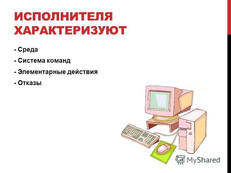 ИСПОЛНИТЕЛЯ ХАРАКТЕРИЗУЮТ - Среда - Система команд - Элементарные действия - Отказы