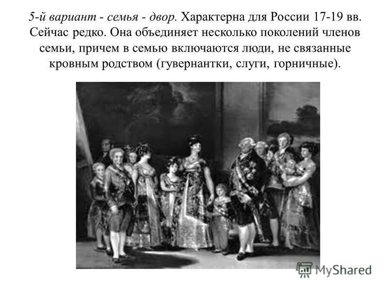 5-й вариант - семья - двор. Характерна для России 17-19 вв. Сейчас редко. Она объединяет несколько поколений членов семьи, причем в семью включаются люди, не связанные кровным родством (гувернантки, слуги, горничные).