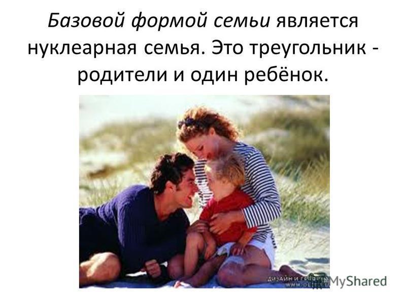 Базовой формой семьи является нуклеарная семья. Это треугольник - родители и один ребёнок.