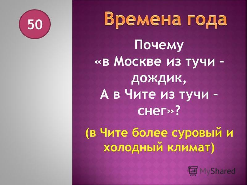 50 Почему «в Москве из тучи – дождик, А в Чите из тучи – снег»? (в Чите более суровый и холодный климат)