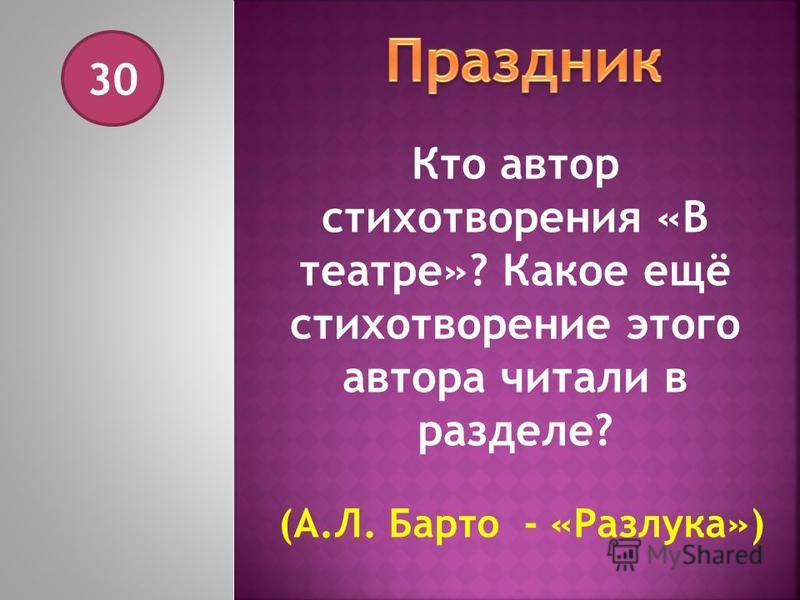 30 Кто автор стихотворения «В театре»? Какое ещё стихотворение этого автора читали в разделе? (А.Л. Барто - «Разлука»)