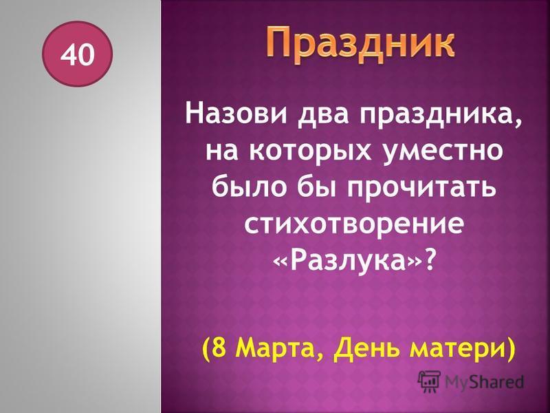 40 Назови два праздника, на которых уместно было бы прочитать стихотворение «Разлука»? (8 Марта, День матери)