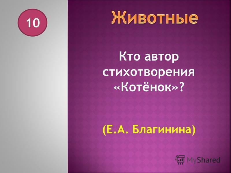 10 Кто автор стихотворения «Котёнок»? (Е.А. Благинина)