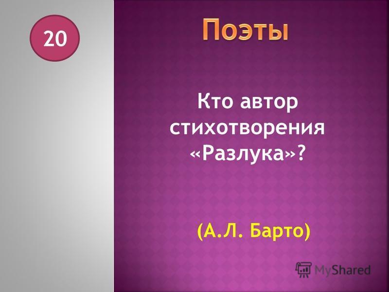 20 Кто автор стихотворения «Разлука»? (А.Л. Барто)