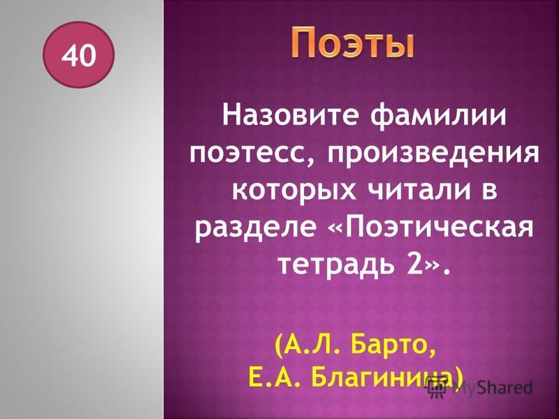 40 Назовите фамилии поэтесс, произведения которых читали в разделе «Поэтическая тетрадь 2». (А.Л. Барто, Е.А. Благинина)
