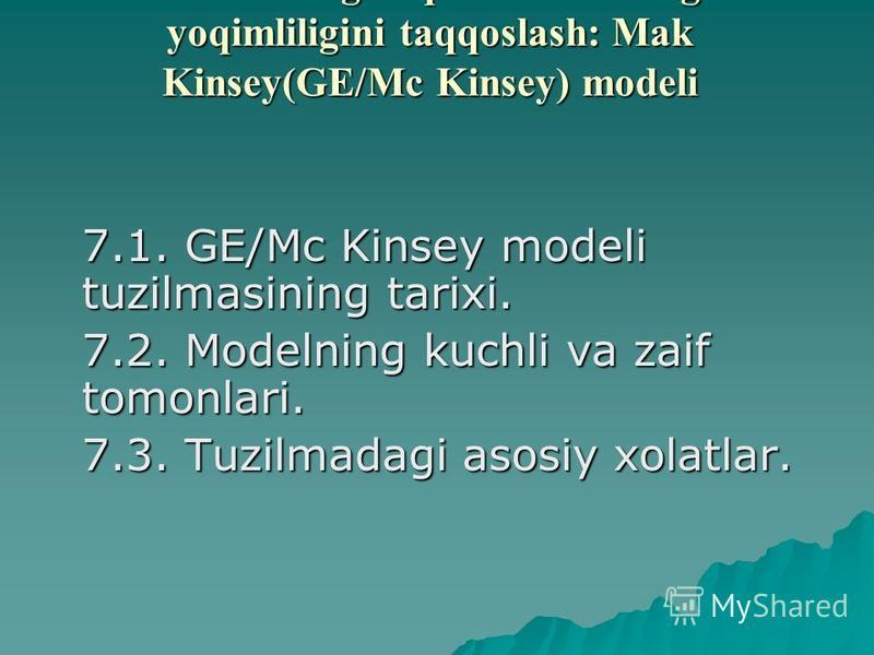 7 Bob. Bozorning raqobatbardoshligini va yoqimliligini taqqoslash: Mak Kinsеy(GE/Mc Kinsey) modеli 7.1. GE/Mc Kinsey modеli tuzilmasining tarixi. 7.2. Modеlning kuchli va zaif tomonlari. 7.3. Tuzilmadagi asosiy xolatlar.