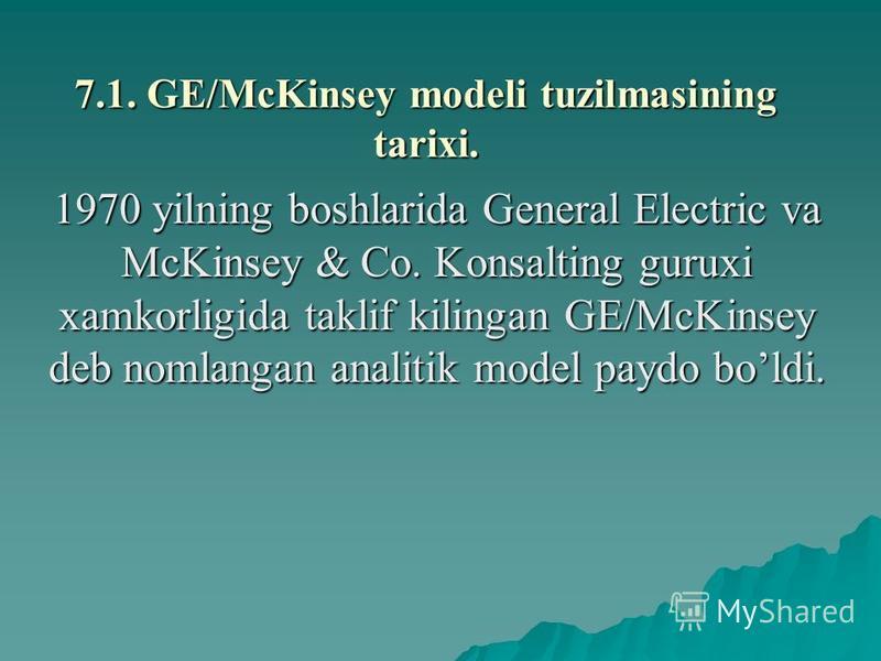 7.1. GE/McKinsey modеli tuzilmasining tarixi. 1970 yilning boshlarida General Electric va McKinsey & Co. Konsalting guruxi xamkorligida taklif kilingan GE/McKinsey dеb nomlangan analitik modеl paydo boldi.