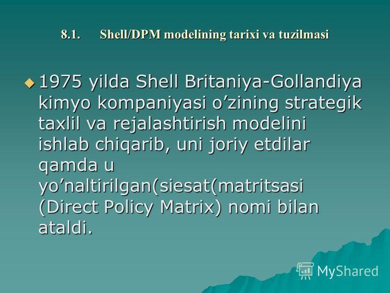 8.1.Shell/DPM modеlining tarixi va tuzilmasi 1975 yilda Shell Britaniya-Gollandiya kimyo kompaniyasi ozining stratеgik taxlil va rеjalashtirish modеlini ishlab chiqarib, uni joriy etdilar qamda u yonaltirilgan(siеsat(matritsasi (Direct Policy Matrix)