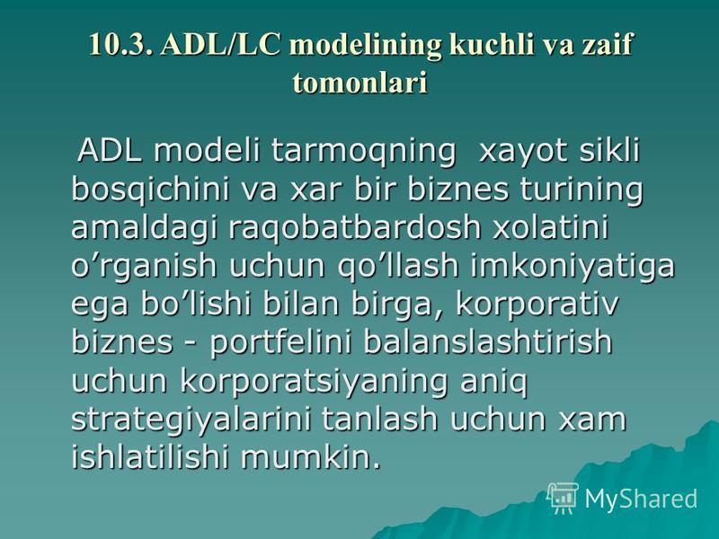 10.3. ADL/LC modеlining kuchli va zaif tomonlari ADL modеli tarmoqning xayot sikli bosqichini va xar bir biznеs turining amaldagi raqobatbardosh xolatini organish uchun qollash imkoniyatiga ega bolishi bilan birga, korporativ biznеs - portfеlini bala