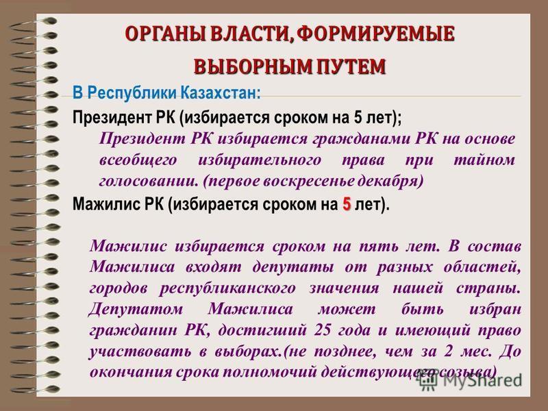 ОРГАНЫ ВЛАСТИ, ФОРМИРУЕМЫЕ ВЫБОРНЫМ ПУТЕМ В Республики Казахстан: Президент РК (избирается сроком на 5 лет); Президент РК избирается гражданами РК на основе всеобщего избирательного права при тайном голосовании. (первое воскресенье декабря) 5 Мажилис