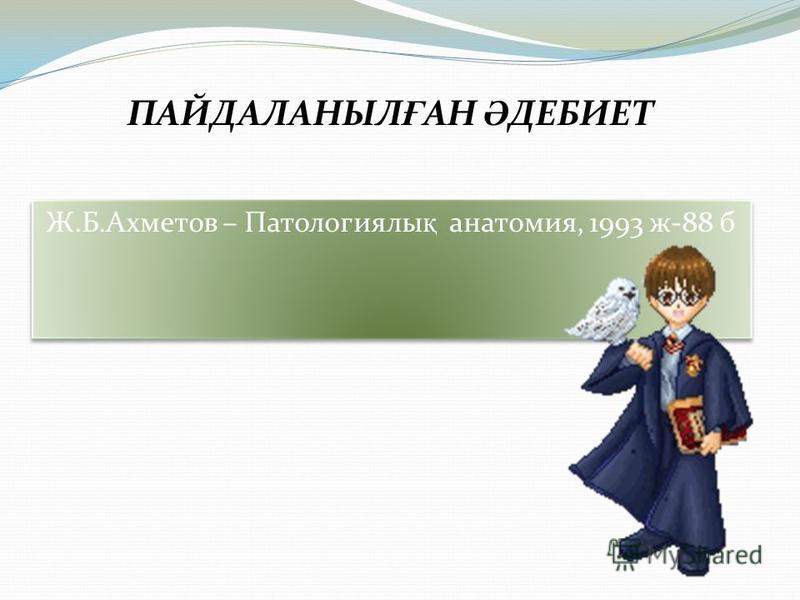 Ж.Б.Ахметов – Патологиялы қ анатомия, 1993 ж-88 б ПАЙДАЛАНЫЛ Ғ АН Ә ДЕБИЕТ