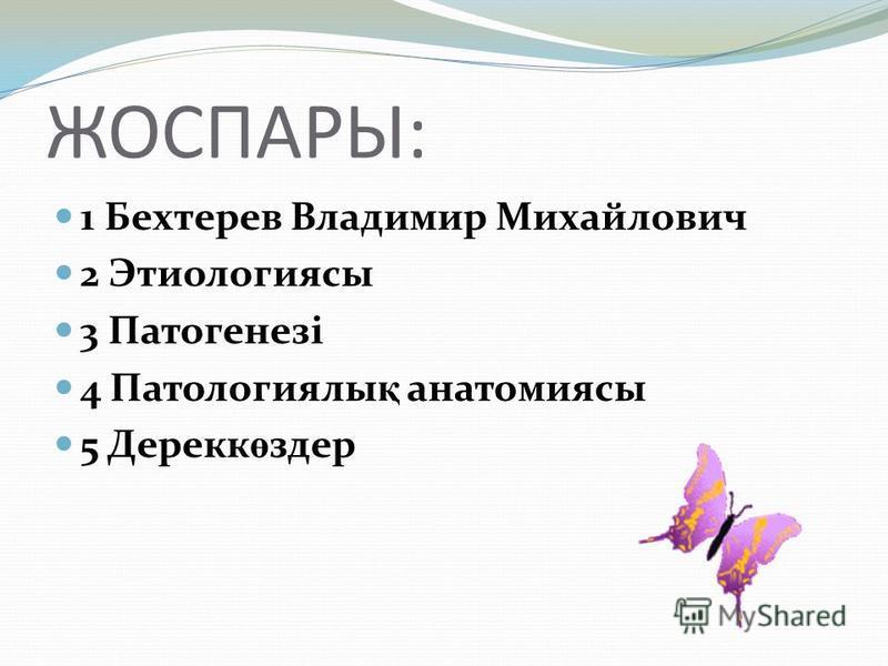 ЖОСПАРЫ: 1 Бехтерев Владимир Михайлович 2 Этиологиясы 3 Патогенезі 4 Патологиялы қ анатомиясы 5 Дерекк ө здер