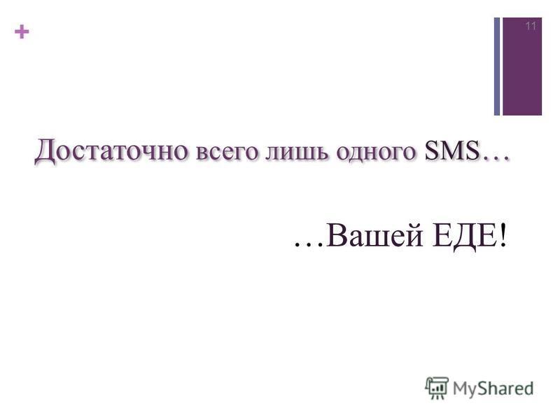 + Достаточно всего лишь одного SMS … 11 …Вашей ЕДЕ!