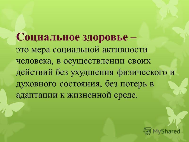 Социальное здоровье – это мера социальной активности человека, в осуществлении своих действий без ухудшения физического и духовного состояния, без потерь в адаптации к жизненной среде.