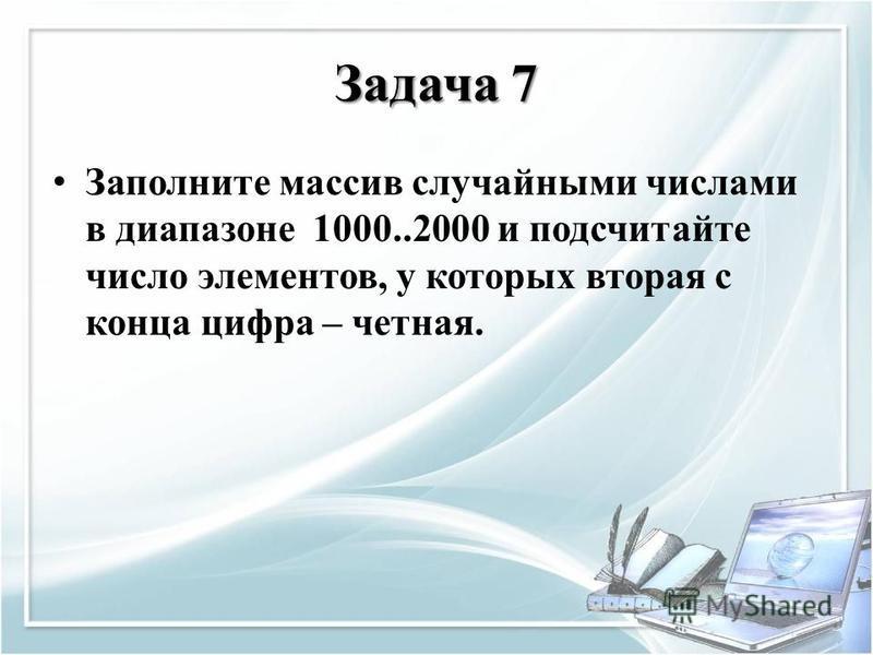 Задача 7 Заполните массив случайными числами в диапазоне 1000..2000 и подсчитайте число элементов, у которых вторая с конца цифра – четная.