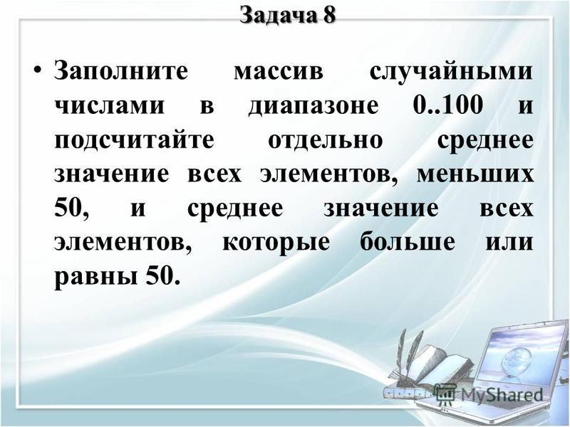 Задача 8 Заполните массив случайными числами в диапазоне 0..100 и подсчитайте отдельно среднее значение всех элементов, меньших 50, и среднее значение всех элементов, которые больше или равны 50.