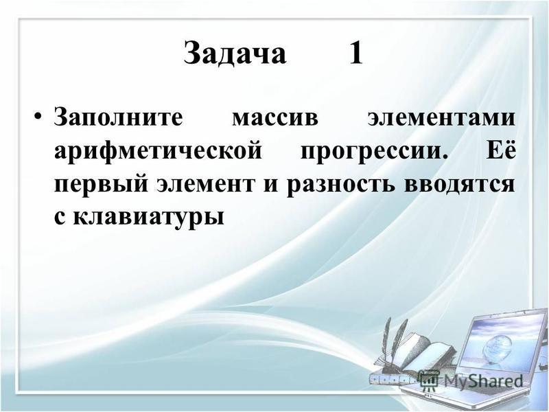 Задача 1 Заполните массив элементами арифметической прогрессии. Её первый элемент и разность вводятся с клавиатуры