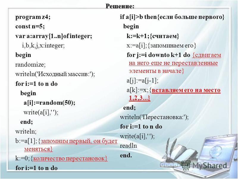 Решение: program z4; const n=5; var a:array[1..n]of integer; i,b,k,j,x:integer; begin randomize; writeln('Исходный массив:'); for i:=1 to n do begin a[i]:=random(50); write(a[i],' '); end; writeln; b:=a[1];{запомним первый, он будет меняться} k:=0;{к