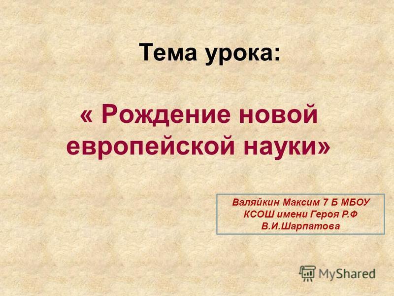Тема урока: « Рождение новой европейской науки» Валяйкин Максим 7 Б МБОУ КСОШ имени Героя Р.Ф В.И.Шарпатова