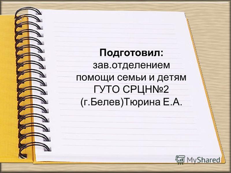 Подготовил: зав.отделением помощи семьи и детям ГУТО СРЦН2 (г.Белев)Тюрина Е.А.