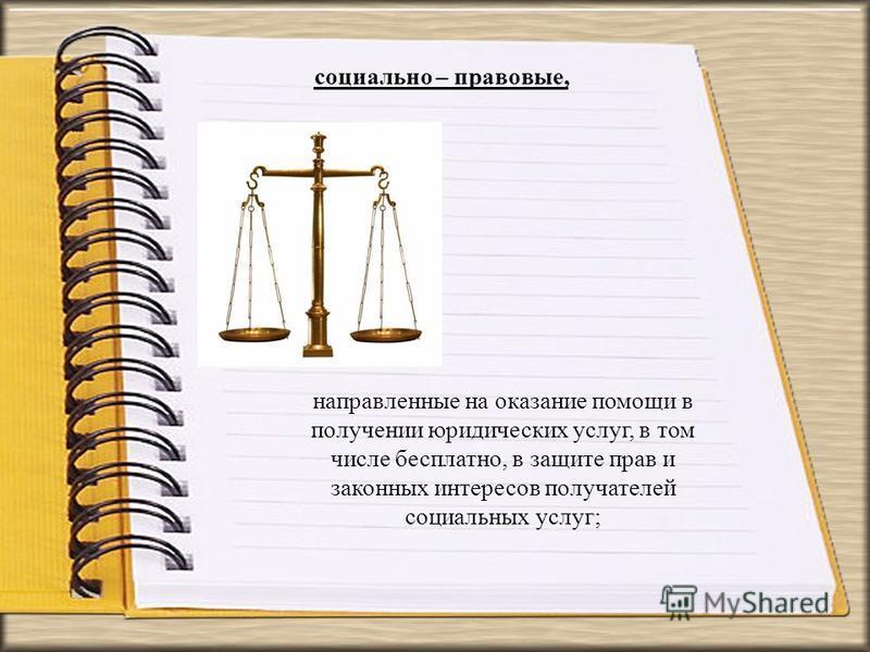 социально – правовые, направленные на оказание помощи в получении юридических услуг, в том числе бесплатно, в защите прав и законных интересов получателей социальных услуг;
