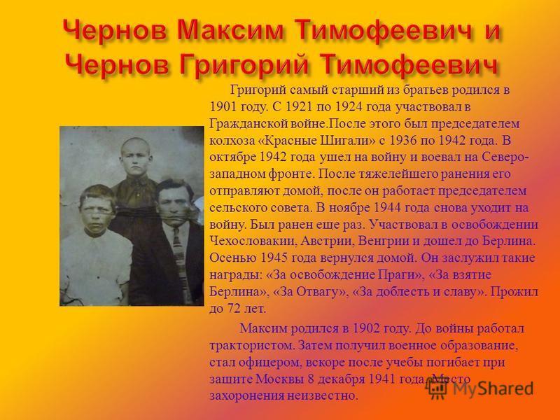 Григорий самый старший из братьев родился в 1901 году. С 1921 по 1924 года участвовал в Гражданской войне. После этого был председателем колхоза « Красные Шигали » с 1936 по 1942 года. В октябре 1942 года ушел на войну и воевал на Северо - западном ф