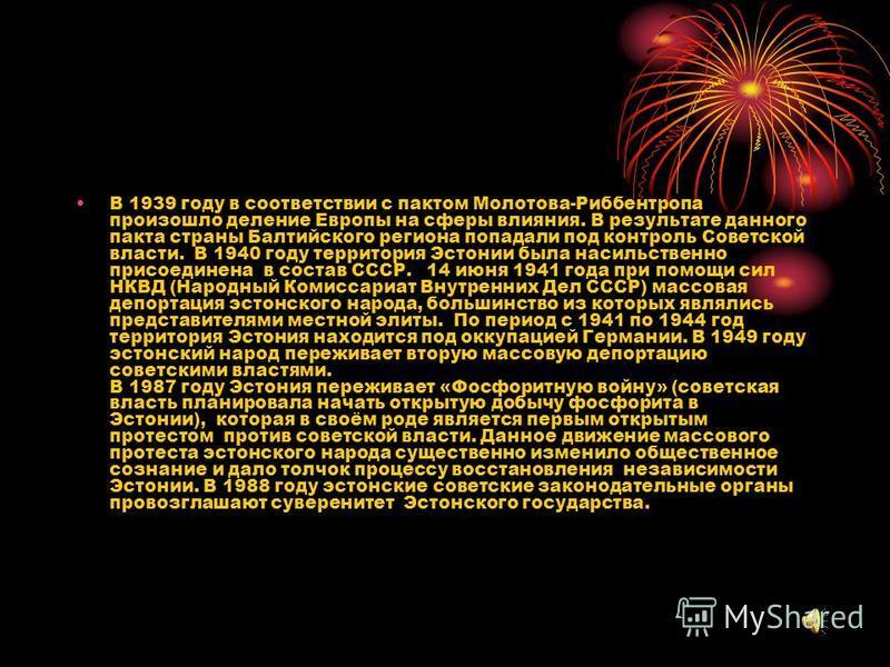 В 1939 году в соответствии с пактом Молотова-Риббентропа произошло деление Европы на сферы влияния. В результате данного пакта страны Балтийского региона попадали под контроль Советской власти. В 1940 году территория Эстонии была насильственно присое
