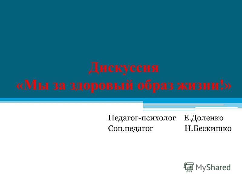 Дискуссия «Мы за здоровый образ жизни!» Педагог-психолог Е.Доленко Соц.педагог Н.Бескишко