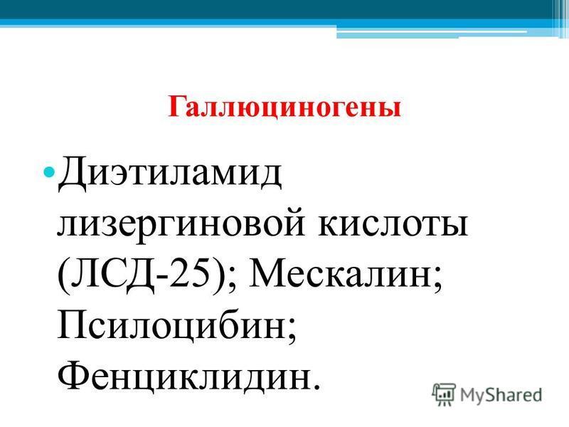 Галлюциногены Диэтиламид лизергиновой кислоты (ЛСД-25); Мескалин; Псилоцибин; Фенциклидин.