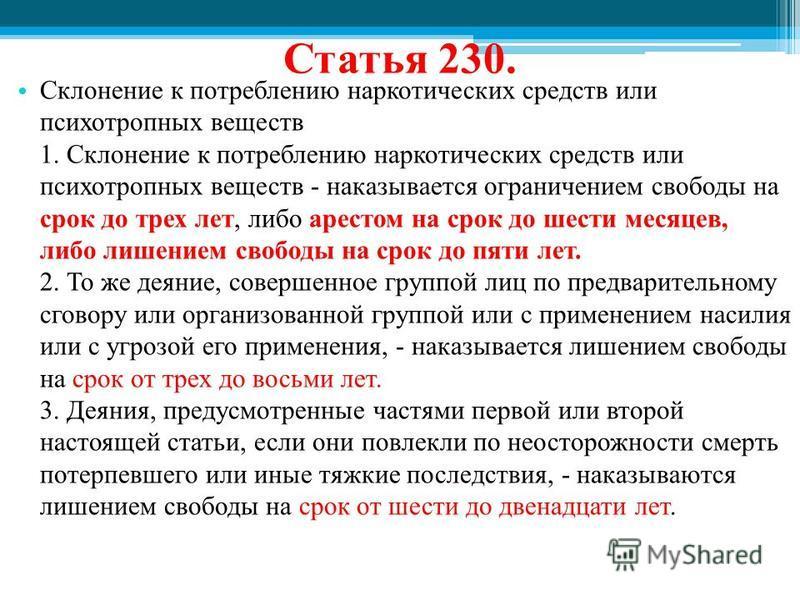 Статья 230. Склонение к потреблению наркотических средств или психотропных веществ 1. Склонение к потреблению наркотических средств или психотропных веществ - наказывается ограничением свободы на срок до трех лет, либо арестом на срок до шести месяце