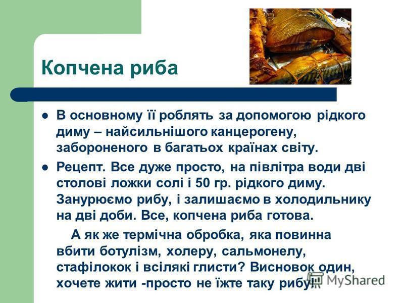 Копчена риба В основному її роблять за допомогою рідкого диму – найсильнішого канцерогену, забороненого в багатьох країнах світу. Рецепт. Все дуже просто, на півлітра води дві столові ложки солі і 50 гр. рідкого диму. Занурюємо рибу, і залишаємо в хо