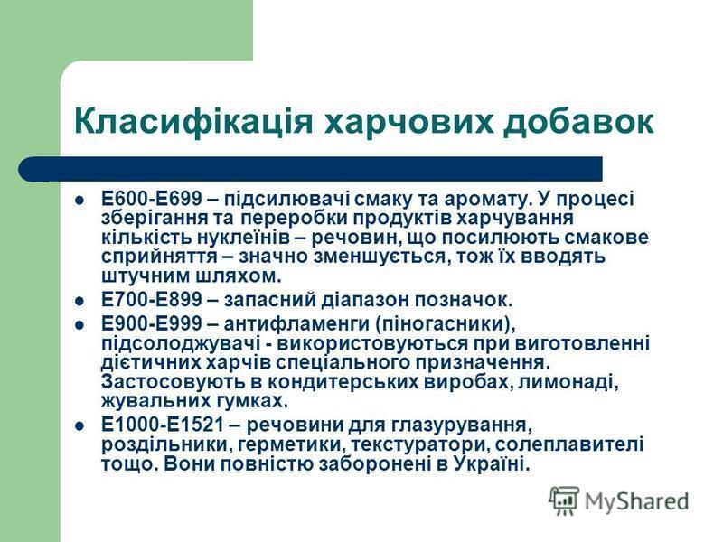 Класифікація харчових добавок Е600-Е699 – підсилювачі смаку та аромату. У процесі зберігання та переробки продуктів харчування кількість нуклеїнів – речовин, що посилюють смакове сприйняття – значно зменшується, тож їх вводять штучним шляхом. Е700-Е8